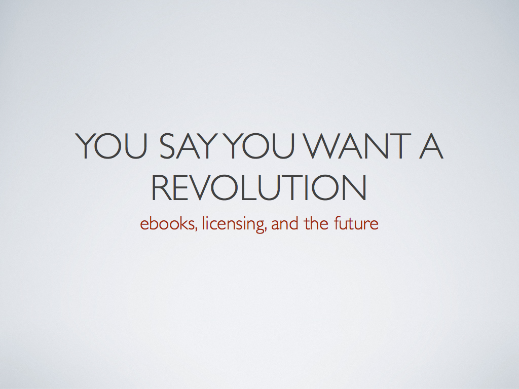 Title Slide: You Say You Want A Revolution: Ebooks, Licensing, And The