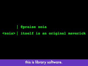 "Computer font with ""@praise zoia"" and zoia's response ""itself is an original maverick""; slide text: ""this is library software"""