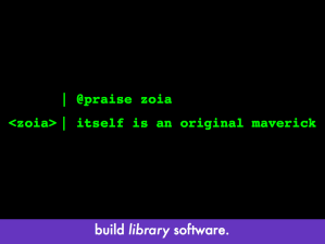 "Computer font with ""@praise zoia"" and zoia's response ""itself is an original maverick"", same as earlier slide; slide text: ""build library software"""